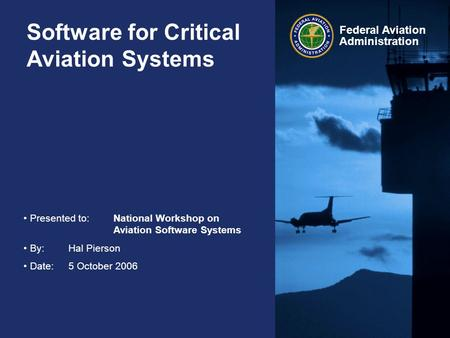 Federal Aviation Administration Software for Critical Aviation Systems Presented to:National Workshop on Aviation Software Systems By:Hal Pierson Date:5.