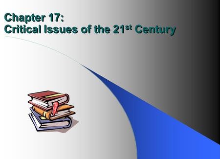 Chapter 17: Critical Issues of the 21 st Century.