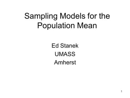 1 Sampling Models for the Population Mean Ed Stanek UMASS Amherst.