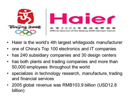Haier is the world's 4th largest whitegoods manufacturer one of China's Top 100 electronics and IT companies has 240 subsidiary companies and 30 design.