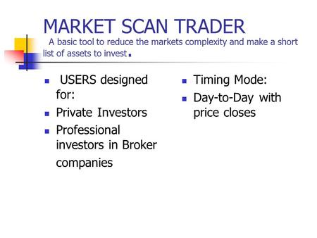 MARKET SCAN TRADER A basic tool to reduce the markets complexity and make a short list of assets to invest. USERS designed for: Private Investors Professional.