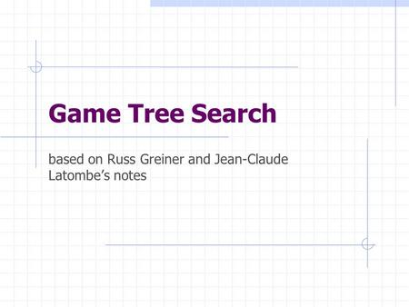 Game Tree Search based on Russ Greiner and Jean-Claude Latombe's notes.
