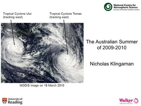 The Australian Summer of 2009-2010 Nicholas Klingaman Tropical Cyclone Ului (tracking west) Tropical Cyclone Tomas (tracking east) MODIS Image on 16 March.