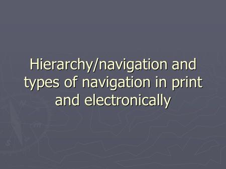 Hierarchy/navigation and types of navigation in print and electronically.