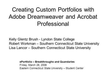 Creating Custom Portfolios with Adobe Dreamweaver and Acrobat Professional ePortfolio – Breakthroughs and Quandaries Friday, March 28, 2008 Eastern Connecticut.