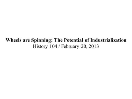 Wheels are Spinning: The Potential of Industrialization History 104 / February 20, 2013.