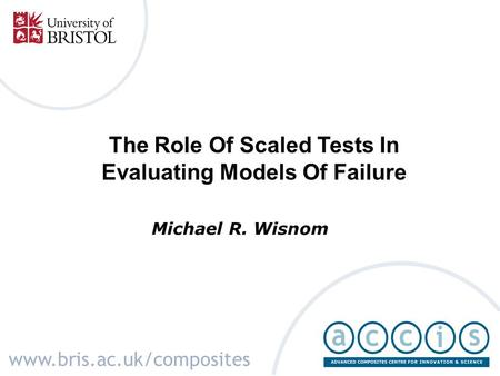 The Role Of Scaled Tests In Evaluating Models Of Failure Michael R. Wisnom www.bris.ac.uk/composites.