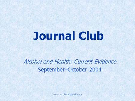 Www.alcoholandhealth.org1 Journal Club Alcohol and Health: Current Evidence September–October 2004.