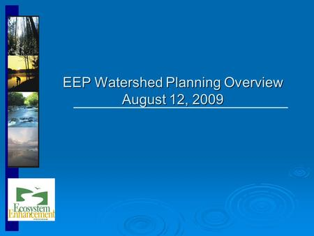 EEP Watershed Planning Overview August 12, 2009. Ecosystem Enhancement Program Nationally recognized, innovative, non-regulatory program formed in July.