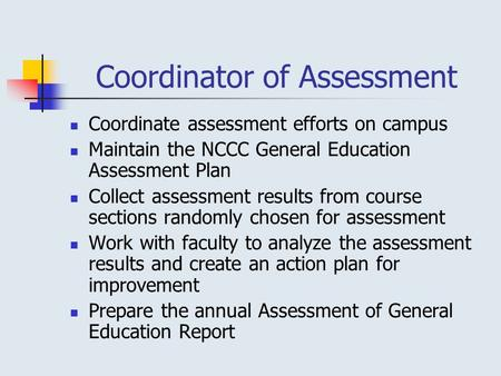 Coordinator of Assessment Coordinate assessment efforts on campus Maintain the NCCC General Education Assessment Plan Collect assessment results from course.
