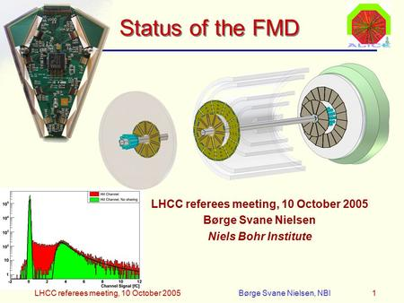 LHCC referees meeting, 10 October 2005Børge Svane Nielsen, NBI1 Status of the FMD LHCC referees meeting, 10 October 2005 Børge Svane Nielsen Niels Bohr.