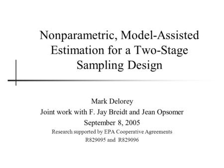 Nonparametric, Model-Assisted Estimation for a Two-Stage Sampling Design Mark Delorey Joint work with F. Jay Breidt and Jean Opsomer September 8, 2005.