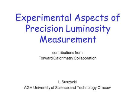 Experimental Aspects of Precision Luminosity Measurement contributions from Forward Calorimetry Collaboration L.Suszycki AGH University of Science and.