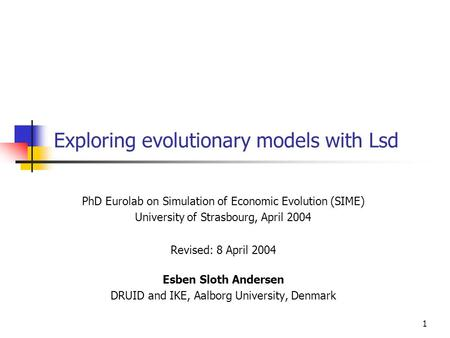 1 Exploring evolutionary models with Lsd PhD Eurolab on Simulation of Economic Evolution (SIME) University of Strasbourg, April 2004 Revised: 8 April 2004.