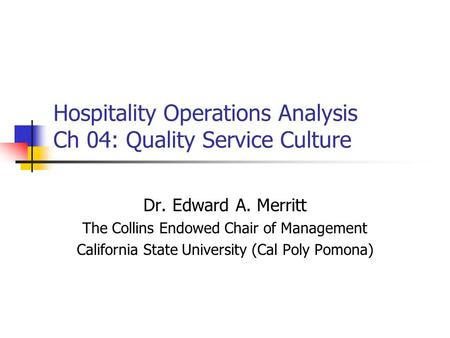 Hospitality Operations Analysis Ch 04: Quality Service Culture Dr. Edward A. Merritt The Collins Endowed Chair of Management California State University.