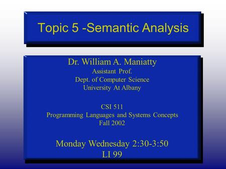 Topic 5 -Semantic Analysis Dr. William A. Maniatty Assistant Prof. Dept. of Computer Science University At Albany CSI 511 Programming Languages and Systems.