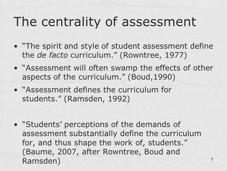 "1 The centrality of assessment ""The spirit and style of student assessment define the de facto curriculum."" (Rowntree, 1977) ""Assessment will often swamp."