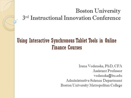 Boston University 3 rd Instructional Innovation Conference Using Interactive Synchronous Tablet Tools in Online Finance Courses Irena Vodenska, PhD, CFA.