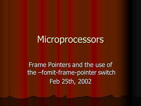 Microprocessors Frame Pointers and the use of the –fomit-frame-pointer switch Feb 25th, 2002.