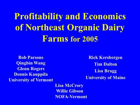 Profitability and Economics of Northeast Organic Dairy Farms for 2005 Rick Kersbergen Tim Dalton Lisa Bragg University of Maine Bob Parsons Qingbin Wang.