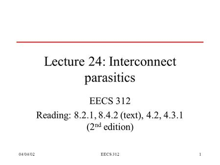 04/04/02EECS 3121 Lecture 24: Interconnect parasitics EECS 312 Reading: 8.2.1, 8.4.2 (text), 4.2, 4.3.1 (2 nd edition)