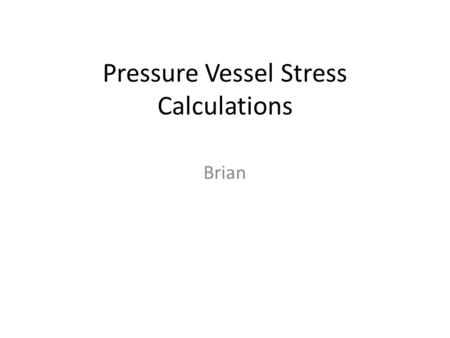 Pressure Vessel Stress Calculations Brian. Stress calculations for a 5 foot Long 2 foot in diameter cylindrical pressure vessel during normal operation.