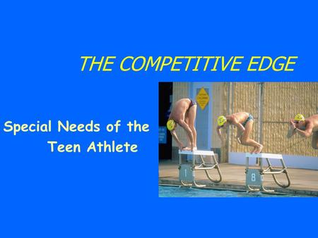 THE COMPETITIVE EDGE Special Needs of the Teen Athlete.