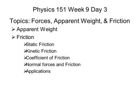 Physics 151 Week 9 Day 3 Topics: Forces, Apparent Weight, & Friction  Apparent Weight  Friction  Static Friction  Kinetic Friction  Coefficient of.