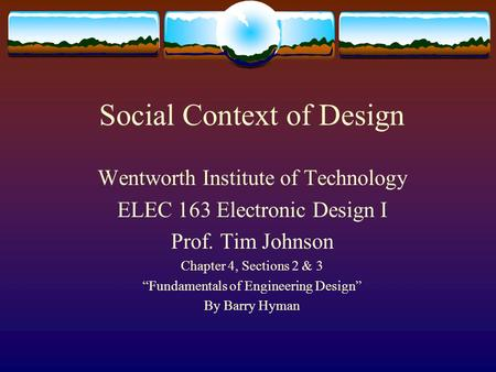"Social Context of Design Wentworth Institute of Technology ELEC 163 Electronic Design I Prof. Tim Johnson Chapter 4, Sections 2 & 3 ""Fundamentals of Engineering."