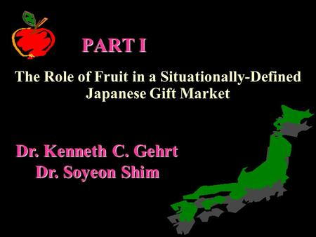 PART I The Role of Fruit in a Situationally-Defined Japanese Gift Market Dr. Kenneth C. Gehrt Dr. Soyeon Shim.