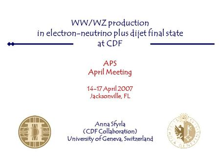 WW  e ν 14 April 2007 APS April Meeting WW/WZ production in electron-neutrino plus dijet final state at CDFAPS April Meeting 14-17 April 2007 Jacksonville,
