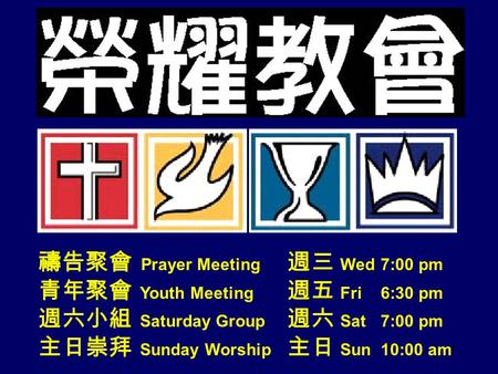 禱告聚會 Prayer Meeting 週三 Wed 7:00 pm 青年聚會 Youth Meeting 週五 Fri 6:30 pm 週六小組 Saturday Group 週六 Sat 7:00 pm 主日崇拜 Sunday Worship 主日 Sun 10:00 am 1.