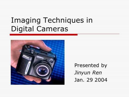 Imaging Techniques in Digital Cameras Presented by Jinyun Ren Jan. 29 2004.