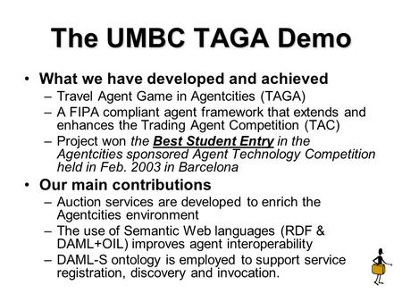 The UMBC TAGA Demo What we have developed and achieved –Travel Agent Game in Agentcities (TAGA) –A FIPA compliant agent framework that extends and enhances.