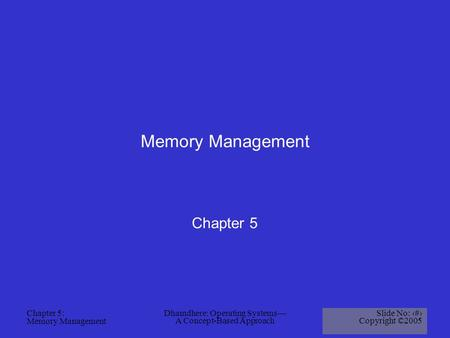 Chapter 5: Memory Management Dhamdhere: Operating Systems— A Concept-Based Approach Slide No: 1 Copyright ©2005 Memory Management Chapter 5.