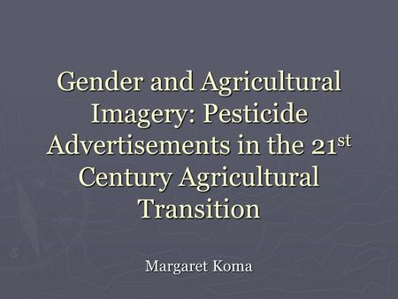 Gender and Agricultural Imagery: Pesticide Advertisements in the 21 st Century Agricultural Transition Margaret Koma.