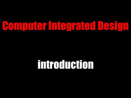 Computer Integrated Design introduction. current state ● still documentation ● want to change that ● designers must become fluent.
