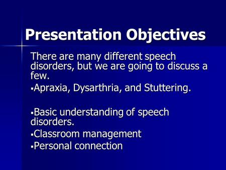 Presentation Objectives There are many different speech disorders, but we are going to discuss a few.  Apraxia, Dysarthria, and Stuttering.  Basic understanding.