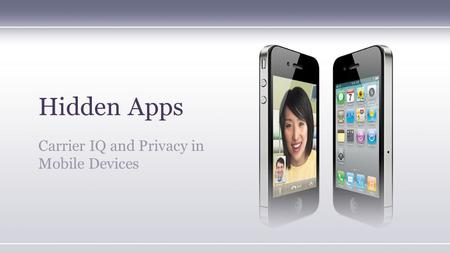 Hidden Apps Carrier IQ and Privacy in Mobile Devices.
