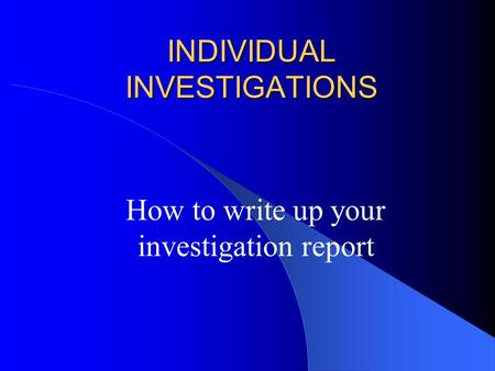 INDIVIDUAL INVESTIGATIONS How to write up your investigation report.