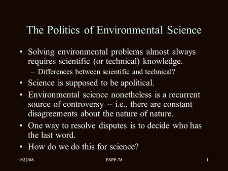 9/22/08ESPP-781 The Politics of Environmental Science Solving environmental problems almost always requires scientific (or technical) knowledge. –Differences.