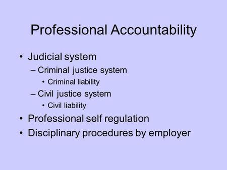 Professional Accountability Judicial system –Criminal justice system Criminal liability –Civil justice system Civil liability Professional self regulation.