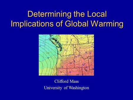 Determining the Local Implications of Global Warming Clifford Mass University of Washington.