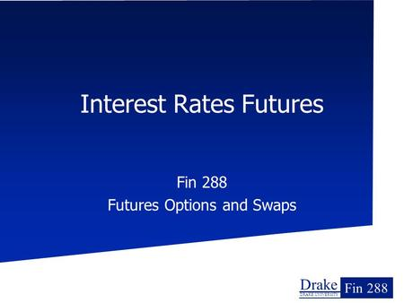 Drake DRAKE UNIVERSITY Fin 288 Interest Rates Futures Fin 288 Futures Options and Swaps.