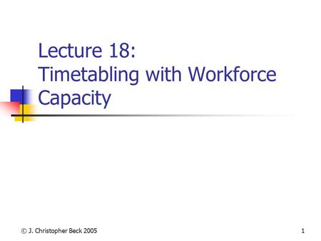 © J. Christopher Beck 20051 Lecture 18: Timetabling with Workforce Capacity.
