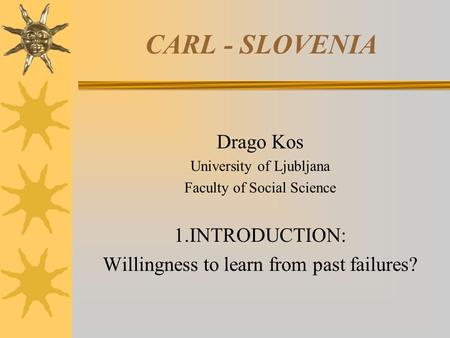 CARL - SLOVENIA Drago Kos University of Ljubljana Faculty of Social Science 1.INTRODUCTION: Willingness to learn from past failures?