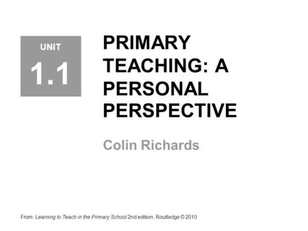 PRIMARY TEACHING: A PERSONAL PERSPECTIVE Colin Richards From: Learning to Teach in the Primary School 2nd edition, Routledge © 2010 UNIT 1.1.