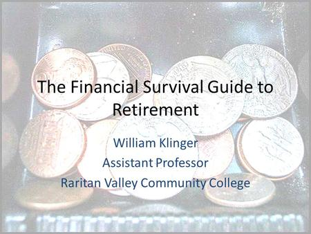 The Financial Survival Guide to Retirement William Klinger Assistant Professor Raritan Valley Community College.