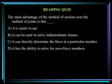 READING QUIZ The main advantage of the method of section over the method of joints is that ___. A) it is easier to use B) it can be used to solve indeterminate.