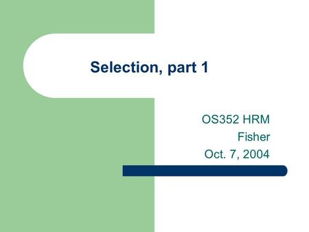Selection, part 1 OS352 HRM Fisher Oct. 7, 2004. 2 Agenda SAP Case Study Impact of legal environment on selection process How do strategy and culture.